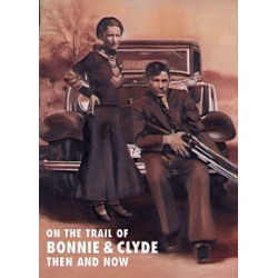 ON THE TRAIL OF BONNIE & CLYDE THEN AND NOW